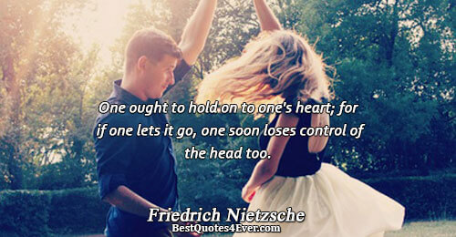 One ought to hold on to one's heart; for if one lets it go, one soon