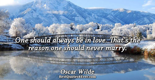 One should always be in love. That's the reason one should never marry.. Oscar Wilde Love