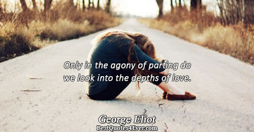 Only in the agony of parting do we look into the depths of love.. George Eliot