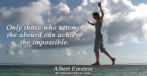 Only those who attempt the absurd can achieve the impossible.. Albert Einstein Best Inspirational Quotes