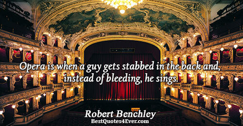 Opera is when a guy gets stabbed in the back and, instead of bleeding, he sings..
