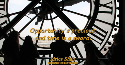 Opportunity's precious, and time is a sword.. Idries Shah Wisdom Sayings