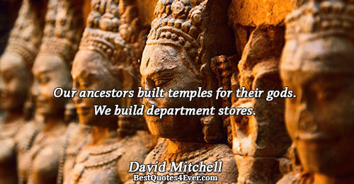 Our ancestors built temples for their gods. We build department stores.. David Mitchell Quotes About Truth