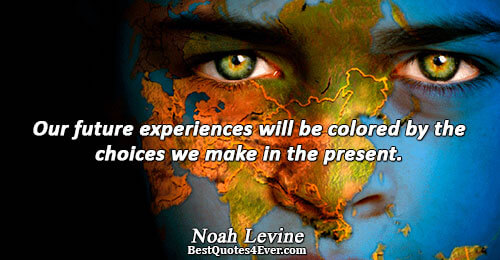 Our future experiences will be colored by the choices we make in the present.. Noah Levine