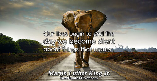 Our lives begin to end the day we become silent about things that matter.. Martin Luther