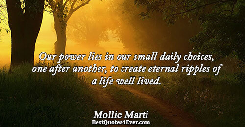 Our power lies in our small daily choices, one after another, to create eternal ripples of