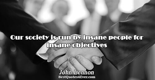Our society is run by insane people for insane objectives. John Lennon Truth Messages