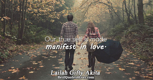 Our true self is made manifest in love.. Lailah Gifty Akita Quotes About Love