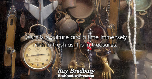 Ours is a culture and a time immensely rich in trash as it is in treasures..