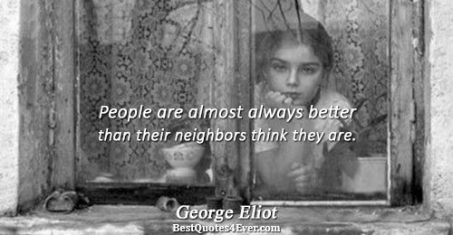 People are almost always better than their neighbors think they are.. George Eliot Truth Quotes