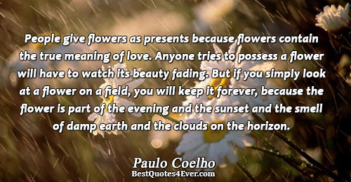 People give flowers as presents because flowers contain the true meaning of love. Anyone tries to