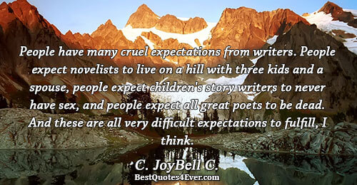 People have many cruel expectations from writers. People expect novelists to live on a hill with
