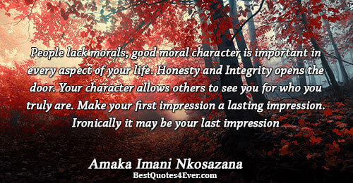 People lack morals, good moral character is important in every aspect of your life. Honesty and