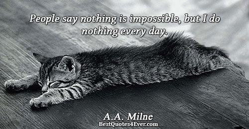 People say nothing is impossible, but I do nothing every day.. A.A. Milne Humor Sayings