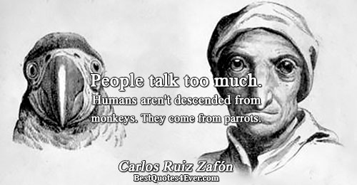 People talk too much. Humans aren't descended from monkeys. They come from parrots.. Carlos Ruiz Zafón