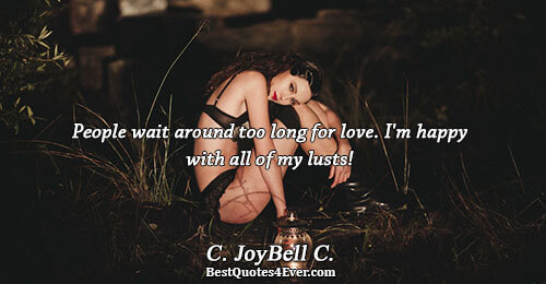 People wait around too long for love. I'm happy with all of my lusts!. C. JoyBell