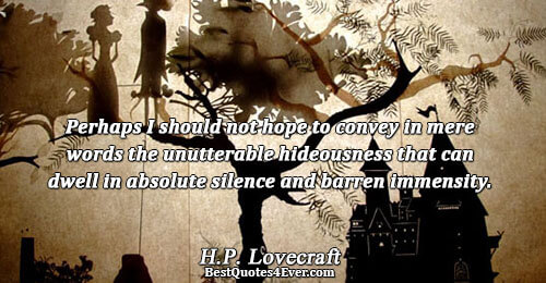 Perhaps I should not hope to convey in mere words the unutterable hideousness that can dwell