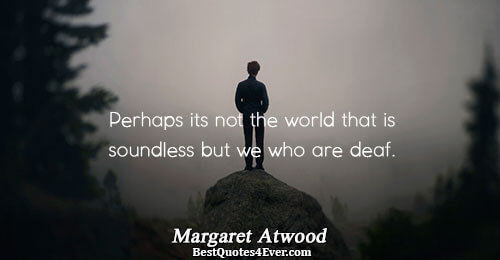 Perhaps its not the world that is soundless but we who are deaf.. Margaret Atwood People