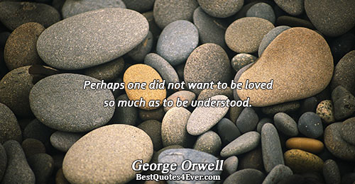 Perhaps one did not want to be loved so much as to be understood.. George Orwell