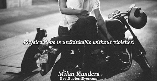 Physical love is unthinkable without violence.. Milan Kundera Quotes About Love