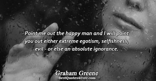 Point me out the happy man and I will point you out either extreme egotism, selfishness,