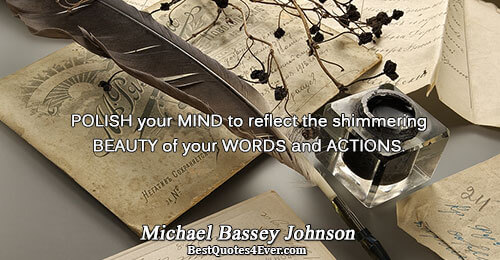 POLISH your MIND to reflect the shimmering BEAUTY of your WORDS and ACTIONS.. Michael Bassey Johnson