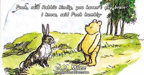 Pooh, said Rabbit kindly, you haven't any brain. I know, said Pooh humbly.. A.A. Milne Humor
