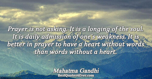 Prayer is not asking. It is a longing of the soul. It is daily admission of
