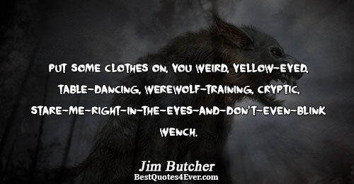 Put some clothes on, you weird, yellow-eyed, table-dancing, werewolf-training, cryptic, stare-me-right-in-the-eyes-and-don't-even-blink wench.. Jim Butcher Best Humor