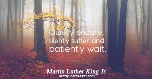 Quietly endure, silently suffer and patiently wait.. Martin Luther King Jr. Life Sayings