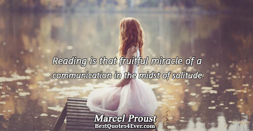 Reading is that fruitful miracle of a communication in the midst of solitude.. Marcel Proust Best