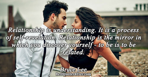 Relationship is understanding. It is a process of self-revelation. Relationship is the mirror in which you