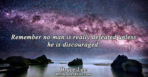 Remember no man is really defeated unless he is discouraged.. Bruce Lee Famous Courage Quotes