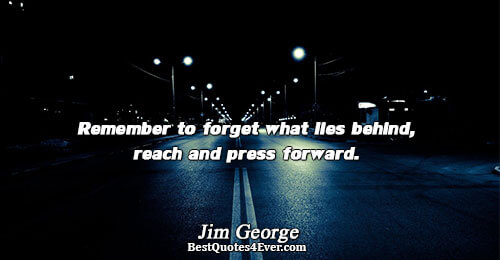 Remember to forget what lies behind, reach and press forward.. Jim George Love Sayings