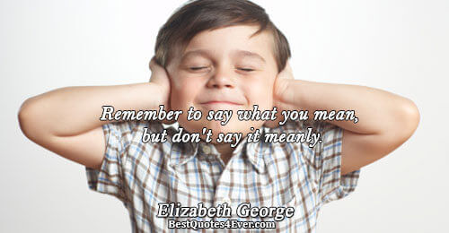 Remember to say what you mean, but don't say it meanly.. Elizabeth George Famous Faith Quotes