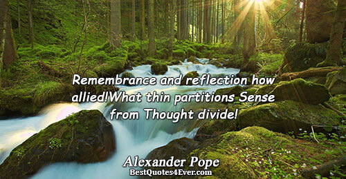 Remembrance and reflection how allied! What thin partitions Sense from Thought divide!. Alexander Pope Famous Poetry
