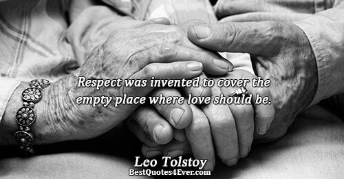 Respect was invented to cover the empty place where love should be.. Leo Tolstoy Best Love