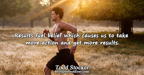 Results fuel belief which causes us to take more action and get more results.. Todd Stocker