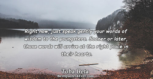Right now, just speak gently your words of wisdom to the youngsters. Sooner or later, those