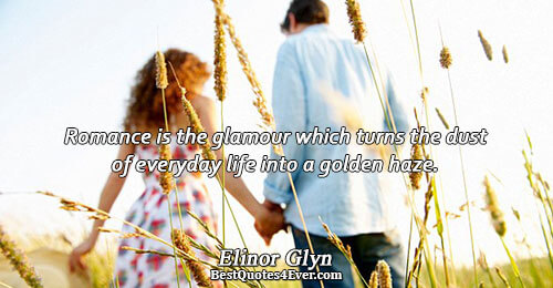 Romance is the glamour which turns the dust of everyday life into a golden haze. .