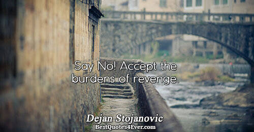 Say No! Accept the burdens of revenge.. Dejan Stojanovic Philosophy Quotes