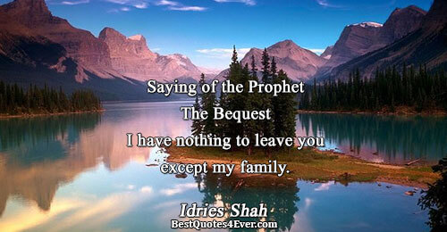 Saying of the Prophet The Bequest I have nothing to leave you except my family.. Idries