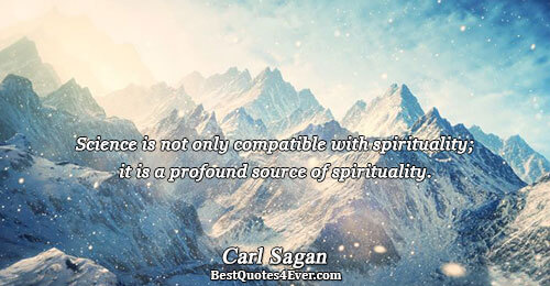 Science is not only compatible with spirituality; it is a profound source of spirituality.. Carl Sagan