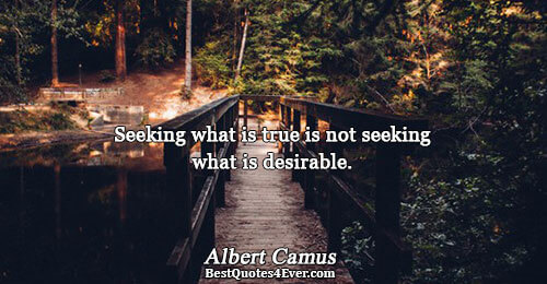 Seeking what is true is not seeking what is desirable.. Albert Camus Truth Quotes