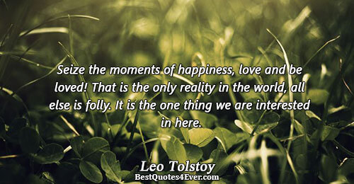 Seize the moments of happiness, love and be loved! That is the only reality in the