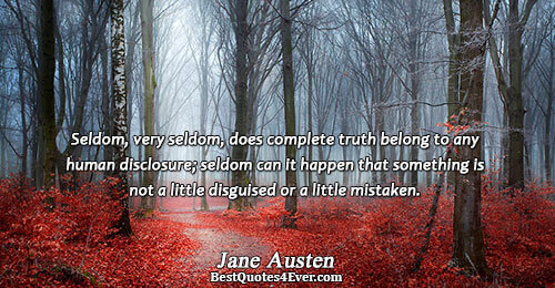 Seldom, very seldom, does complete truth belong to any human disclosure; seldom can it happen that