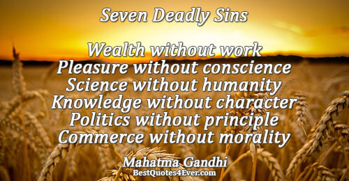 Seven Deadly Sins Wealth without work Pleasure without conscience Science without humanity Knowledge without character Politics