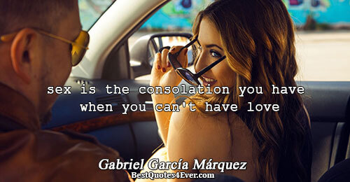 sex is the consolation you have when you can't have love. Gabriel García Márquez Love Quotes
