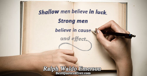 Shallow men believe in luck. Strong men believe in cause and effect.. Ralph Waldo Emerson Work