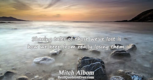 Sharing tales of those we've lost is how we keep from really losing them.. Mitch Albom